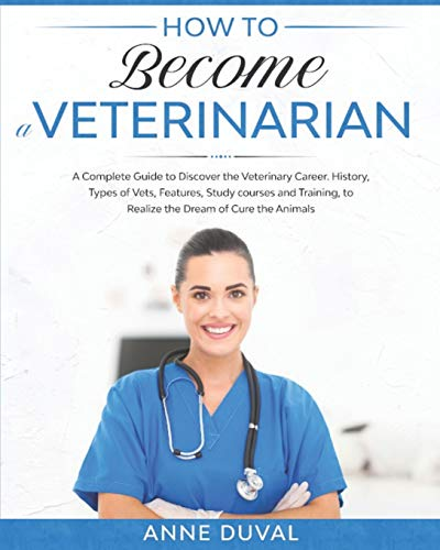 How to Become a Veterinarian: A Complete Guide to Discover the Veterinary Career. History, Types of Vets, Features, Study courses and Training, to Realize the Dream of Cure the Animals