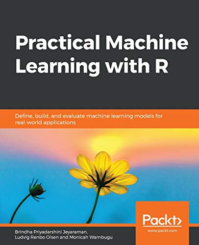 Practical Machine Learning with R: Define, build, and evaluate machine learning models for real-world applications