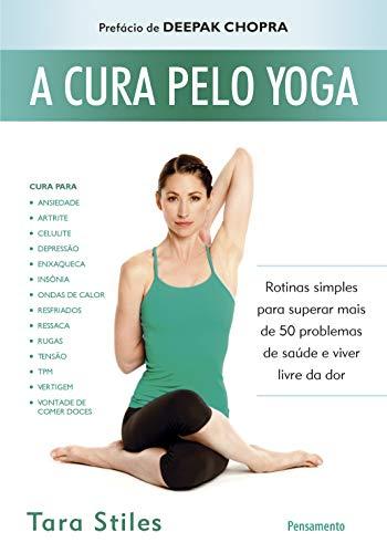 A Cura Pelo Yoga: Rotinas Simples Para Superar Mais de 50 Problemas de Saúde e Viver Livre da Dor
