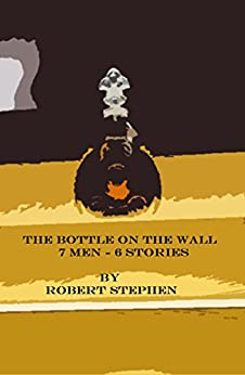 THE BOTTLE ON THE WALL: 7 MEN-6 STORIES by [Robert  Stephen]