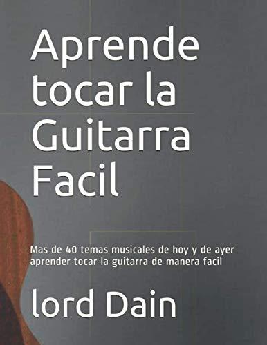 Aprende tocar la Guitarra Facil: mas de 40 temas musicales de hoy y de ayer aprender tocar la guitarra de manera facil