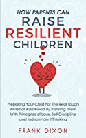 How Parents Can Raise Resilient Children: Preparing Your Child for the Real Tough World of Adulthood by Instilling Them With Principles of Love, Self-Discipline, and Independent Thinking (Best Parenting Books For Becoming Good Parents)