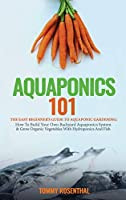 Aquaponics 101: The Easy Beginner's Guide to Aquaponic Gardening: How To Build Your Own Backyard Aquaponics System and Grow Organic Vegetables With Hydroponics And Fish