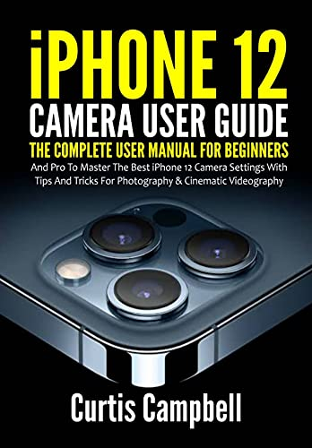 iPhone 12 Camera User Guide: The Complete User Manual for Beginners and Pro to Master the Best iPhone 12 Camera Settings with Tips and Tricks for Photography & Cinematic Videography Front Cover