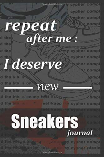 repeat after me i deserve new sneakers ,sneakers journal: sneaker notebook for Sneakerhead A Funny Fashion And Beauty Cover Slogan Cool Notebook for a sneaker Collector 6'x9' 120 pages .
