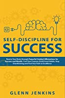 Self-Discipline for Success: Rewire Your Brain through Powerful Guided Affirmations for Success and Wealth. Find Your Purpose, Build Good Habits, Stop Overthinking and Find Your Path to Excellence