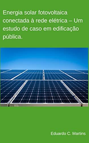 Energia solar fotovoltaica conectada à rede elétrica – Um estudo de caso em edificação pública.