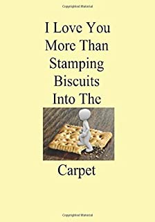 I Love You More Than Stamping Biscuits Into The Carpet: A Funny Gift Journal Notebook...A Message For You. NOTEBOOKS Make ...