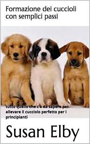 Formazione dei cuccioli con semplici passi: tutto quello che c\'è da sapere per allevare il cucciolo perfetto per i principianti (Italian Edition)