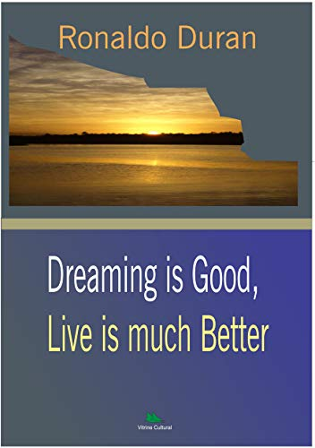 TO DREAM IS GOOD, TO LIVE IS MUCH BETTER (English Edition)