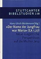 """""""Der Name der Jungfrau war Maria"""" (Lk 1,27): Neue exegetische Perspektiven auf die Mutter Jesu"""