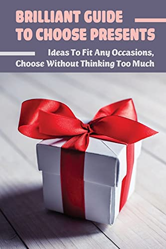 Brilliant Guide To Choose Presents: Ideas To Fit Any Occasions, Choose Without Thinking Too Much: Gift Proposals For Various Occasions