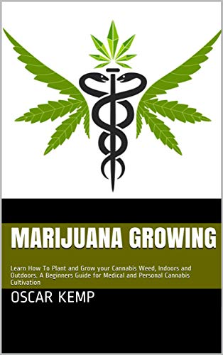 Marijuana Growing: Learn How To Plant and Grow your Cannabis Weed, Indoors and Outdoors. A Beginners Guide for Medical and Personal Cannabis Cultivation (English Edition)