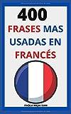 400 FRASES MAS USADAS EN FRANCÉS: FRANCÉS para principiantes APRENDE FRANCÉS FLUIDO