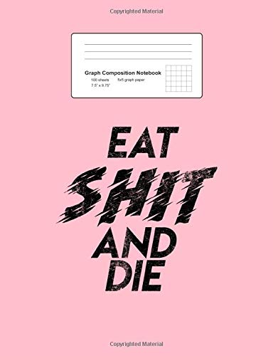 Graph Composition Notebook: Math, Physics, Science Exercise Book - Eat Shit And Die Offensive Saying Quote Rebel Gift - Pink 5x5 Graph Paper - Back ... Teens, Boys, Girls - 7.5'x9.75' 100 pages