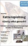 Katzenspielzeug - günstig selbst gemacht!: Tolle Ideen und Vorlagen zum kostengünstigen Herstellen...