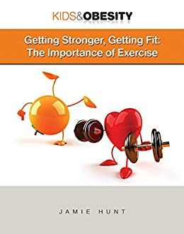 Getting Stronger, Getting Fit: The Importance of Exercise (Kids & Obesity) by [Jamie Hunt]