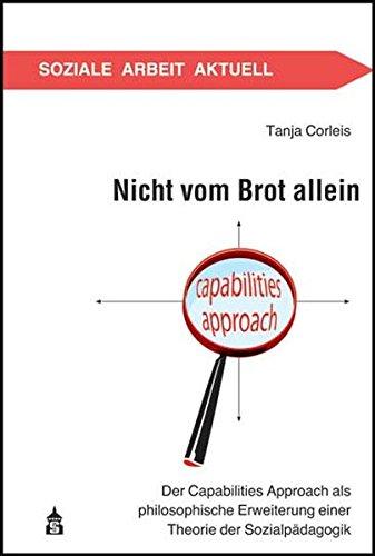 Nicht vom Brot allein: Der Capabilities Approach als philosophische Erweiterung einer Theorie der Sozialpädagogik (Soziale Arbeit Aktuell)