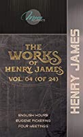 The Works of Henry James, Vol. 04 (of 24): English Hours; Eugene Pickering; Four Meetings (Moon Classics)