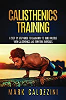 Calisthenics Training: A Step by Step Guide To Learn How To Build Muscle Whit Calisthenics And Isometric Exercises