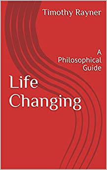 Life Changing: A Philosophical Guide by [Timothy Rayner]