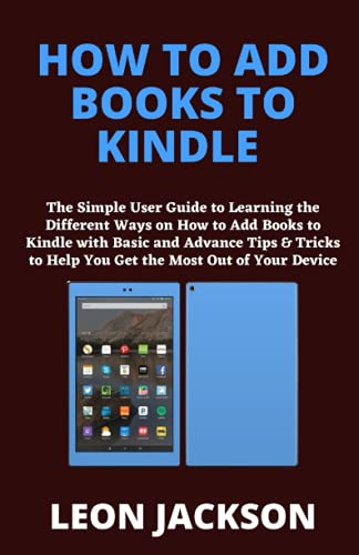 HOW TO ADD BOOKS TO KINDLE: The Simple User Guide to Learning the Different Ways on How to Add Books to Kindle with Basic and Advance Tips & Tricks to Help You Get the Most Out of Your Device