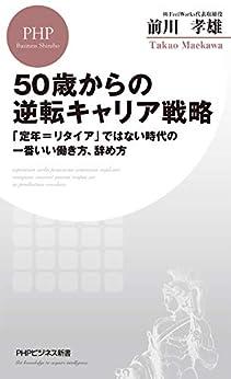 [前川 孝雄]の50歳からの逆転キャリア戦略 「定年=リタイア」ではない時代の一番いい働き方、辞め方 (PHPビジネス新書)
