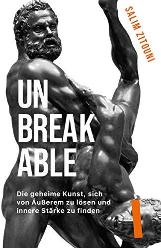 UNBREAKABLE: Die geheime Kunst, sich von Äußerem zu lösen und innere Stärke zu...