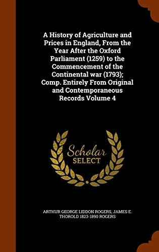 A History of Agriculture and Prices in England, From the Year After the Oxford Parliament (1259) to the Commencement of the Continental war (1793); ... Original and Contemporaneous Records Volume 4