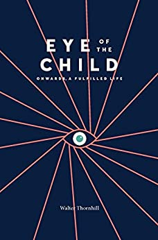 [Walter Thornhill, William Ayot]のEYE of the CHILD: Onwards, a Fulfilled Life (English Edition)
