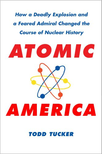 Atomic America: How a Deadly Explosion and a Feared Admiral Changed the Course of Nuclear History (English Edition)