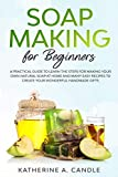 Soap Making For Beginners: A practical guide to learn the steps for making your own natural soap at home and many easy recipes to create your wonderful handmade gifts