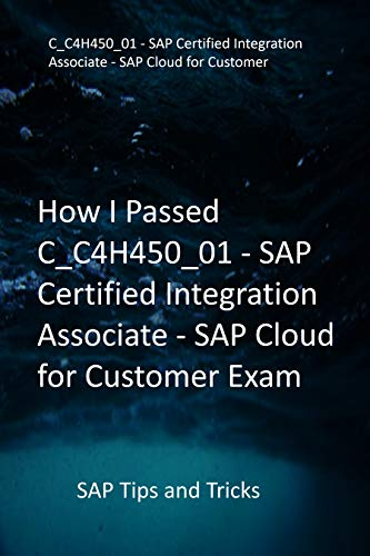 How I Passed C_C4H450_01 - SAP Certified Integration Associate - SAP Cloud for Customer Exam: SAP Tips and Tricks (English Edition)
