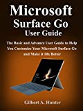 Microsoft Surface Go User Guide: The Basic and Advance User Guide to Help You Customize Your Microsoft Surface Go and Make it 10x Better