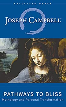 Pathways to Bliss: Mythology and Personal Transformation (The Collected Works of Joseph Campbell Book 13) by [Joseph Campbell, David Kudler]