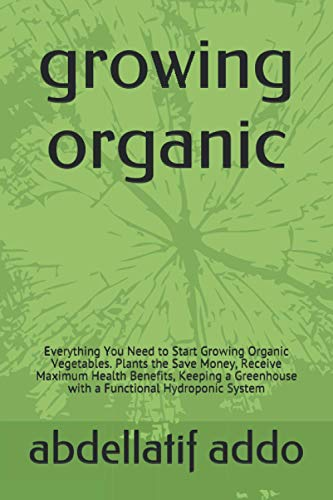 growing organic: Everything You Need to Start Growing Organic Vegetables. Plants the Save Money, Receive Maximum Health Benefits, Keeping a Greenhouse with a Functional Hydroponic System