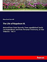 The Life of Napoleon III.: derived from State Records, from unpublished family correspondence and from Personal Testimony, in Four Volumes - Vol. 4