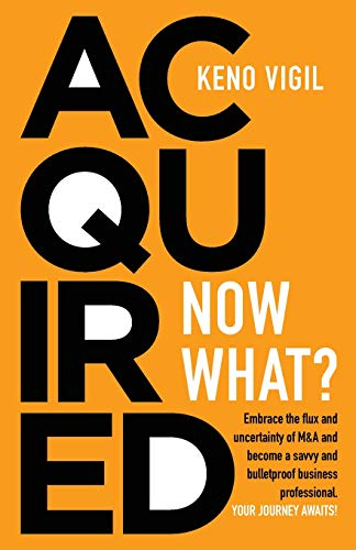 Acquired: Now What?: Embrace the flux and uncertainty of M&A and become a savvy and bulletproof business professional.  YOUR JOURNEY AWAITS! (Volume 1)