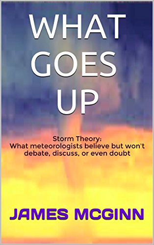 WHAT GOES UP: Storm Theory: What meteorologists believe but won't debate, discuss, or even doubt (Solving Tornadoes: Hacking the Atmosphere Book 1)