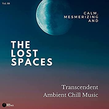 The Lost Spaces - Calm, Mesmerizing And Transcendent Ambient Chill Music - Vol. 08