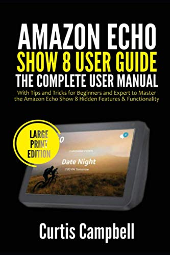 Amazon Echo Show 8 User Guide: The Complete User Manual with Tips and Tricks for Beginners and Expert to Master the Amazon Echo Show 8 Hidden Features & Functionality (Large Print Edition)