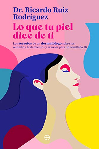 Lo que tu piel dice de ti: Los secretos de un dermatólogo sobre los remedios, tratamientos y avances para un resultado 10