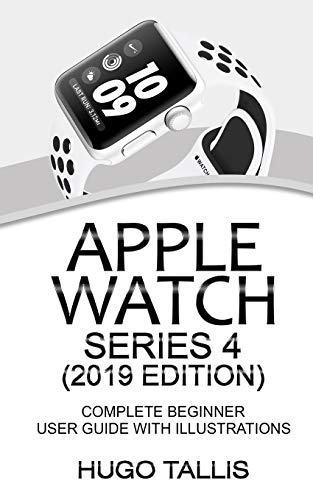 Apple Watch Series 4 (2019 Edition): Complete Beginner User Guide With Illustrations