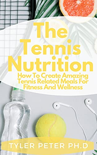 The Tennis Nutrition: How To Create Amazing Tennis Related Meals For Fitness And Wellness (English Edition)