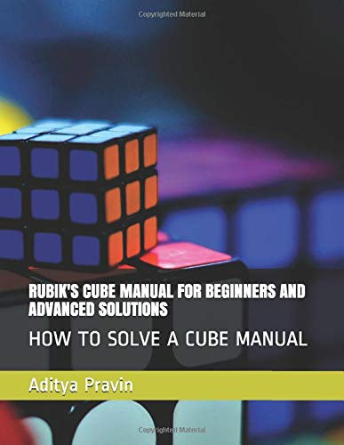 RUBIK'S CUBE MANUAL FOR BEGINNERS AND ADVANCED SOLUTIONS: HOW TO SOLVE A CUBE MANUAL