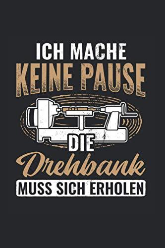 Ich Mache Keine Pause Die Drehbank Muss Sich Erholen: Drechseln Notizbuch, Drechselbank Geschenkidee für den Drechsler (Liniert, 120 Seiten, ca. DIN A5)