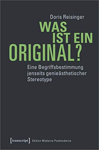 Was ist ein Original?: Eine Begriffsbestimmung jenseits genieästhetischer Stereotype (Edition Moderne Postmoderne)