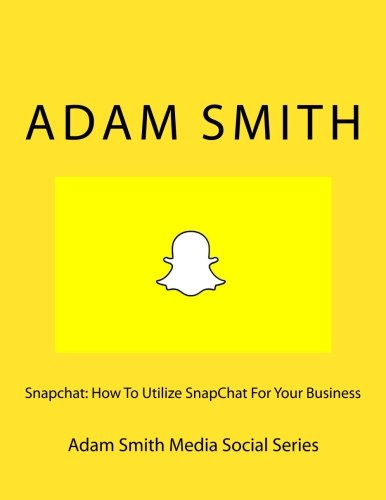 Snapchat: How To Utilize SnapChat For Your Business (Adam Smith Social Series) (Volume 9)