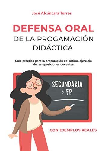 Defensa Oral de la programación didáctica: Guía práctica para la preparación del último ejercicio de las oposiciones docentes. Con dos ejemplos reales y completos uno para secundaria y otro para FP.
