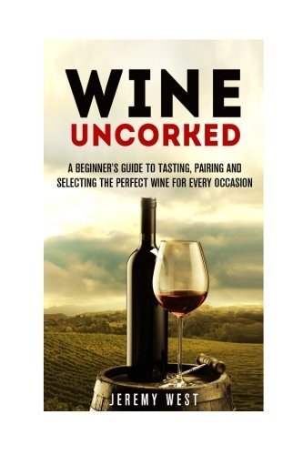 Wine Uncorked: A Beginner's Guide to Tasting, Pairing and Selecting the Perfect Wine for Every Occasion (Wine Tasting & Serving) by Jeremy West (2015-11-18)